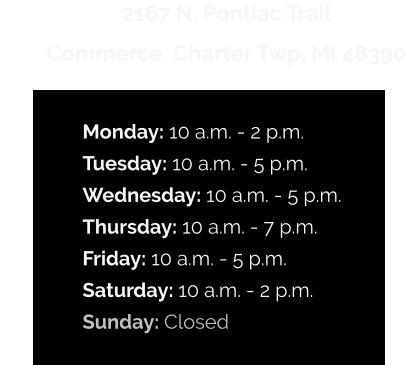2167 N. Pontiac Trail  Commerce  Charter Twp, MI 48390  Monday: 10 a.m. - 2 p.m. Tuesday: 10 a.m. - 5 p.m. Wednesday: 10 a.m. - 5 p.m. Thursday: 10 a.m. - 7 p.m. Friday: 10 a.m. - 5 p.m. Saturday: 10 a.m. - 2 p.m. Sunday: Closed